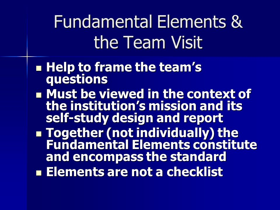 Fundamental Elements & the Team Visit Help to frame the teams questions Help to frame the teams questions Must be viewed in the context of the institutions mission and its self-study design and report Must be viewed in the context of the institutions mission and its self-study design and report Together (not individually) the Fundamental Elements constitute and encompass the standard Together (not individually) the Fundamental Elements constitute and encompass the standard Elements are not a checklist Elements are not a checklist