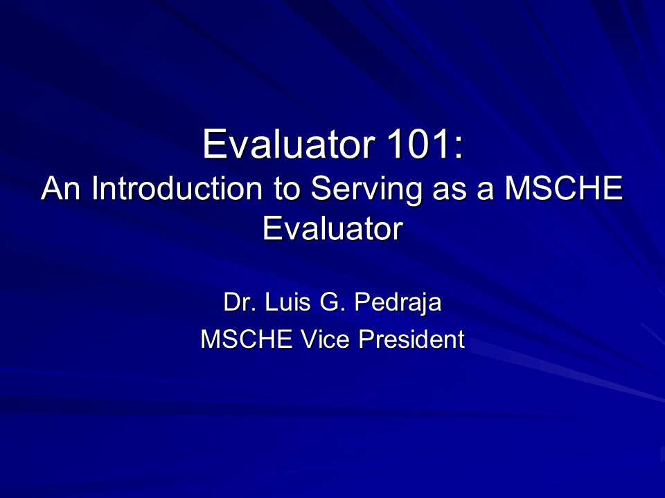 Evaluator 101: An Introduction to Serving as a MSCHE Evaluator Dr.