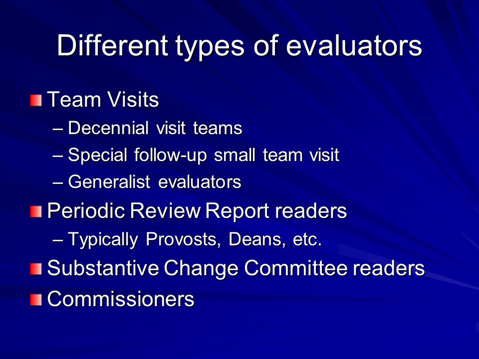 Different types of evaluators Team Visits –Decennial visit teams –Special follow-up small team visit –Generalist evaluators Periodic Review Report readers –Typically Provosts, Deans, etc.