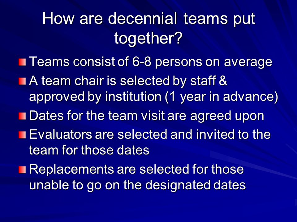 How are decennial teams put together? Teams consist of 6-8 persons on average A team chair is selected by staff & approved by institution (1 year in a