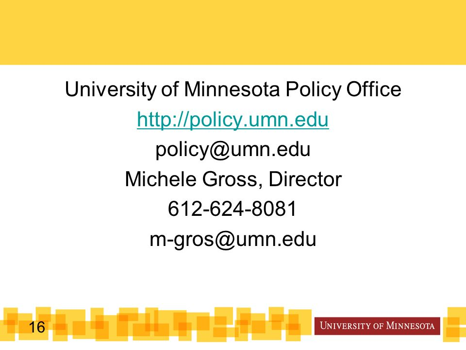 16 University of Minnesota Policy Office http://policy.umn.edu policy@umn.edu Michele Gross, Director 612-624-8081 m-gros@umn.edu