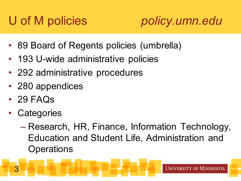 3 U of M policies policy.umn.edu 89 Board of Regents policies (umbrella) 193 U-wide administrative policies 292 administrative procedures 280 appendices 29 FAQs Categories –Research, HR, Finance, Information Technology, Education and Student Life, Administration and Operations