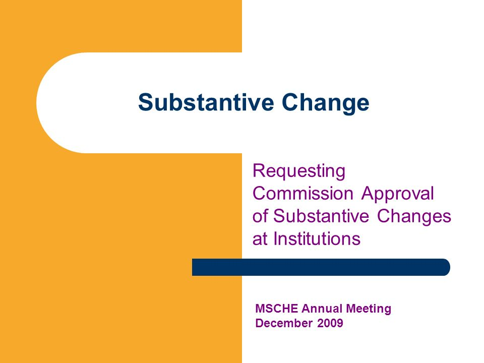 Substantive Change Requesting Commission Approval of Substantive Changes at Institutions MSCHE Annual Meeting December 2009