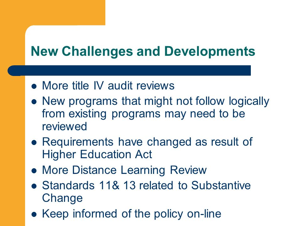 New Challenges and Developments More title IV audit reviews New programs that might not follow logically from existing programs may need to be reviewed Requirements have changed as result of Higher Education Act More Distance Learning Review Standards 11& 13 related to Substantive Change Keep informed of the policy on-line