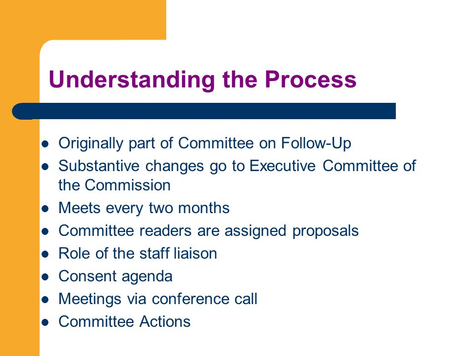 Understanding the Process Originally part of Committee on Follow-Up Substantive changes go to Executive Committee of the Commission Meets every two months Committee readers are assigned proposals Role of the staff liaison Consent agenda Meetings via conference call Committee Actions