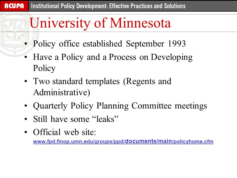 Policy office established September 1993 Have a Policy and a Process on Developing Policy Two standard templates (Regents and Administrative) Quarterly Policy Planning Committee meetings Still have some leaks Official web site: www.fpd.finop.umn.edu/groups/ppd/ documents/main /policyhome.cfm www.fpd.finop.umn.edu/groups/ppd/ documents/main /policyhome.cfm University of Minnesota
