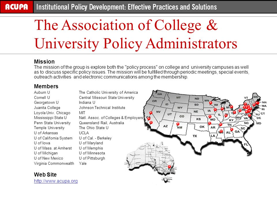 The Association of College & University Policy Administrators Mission The mission of the group is explore both the policy process on college and university campuses as well as to discuss specific policy issues.