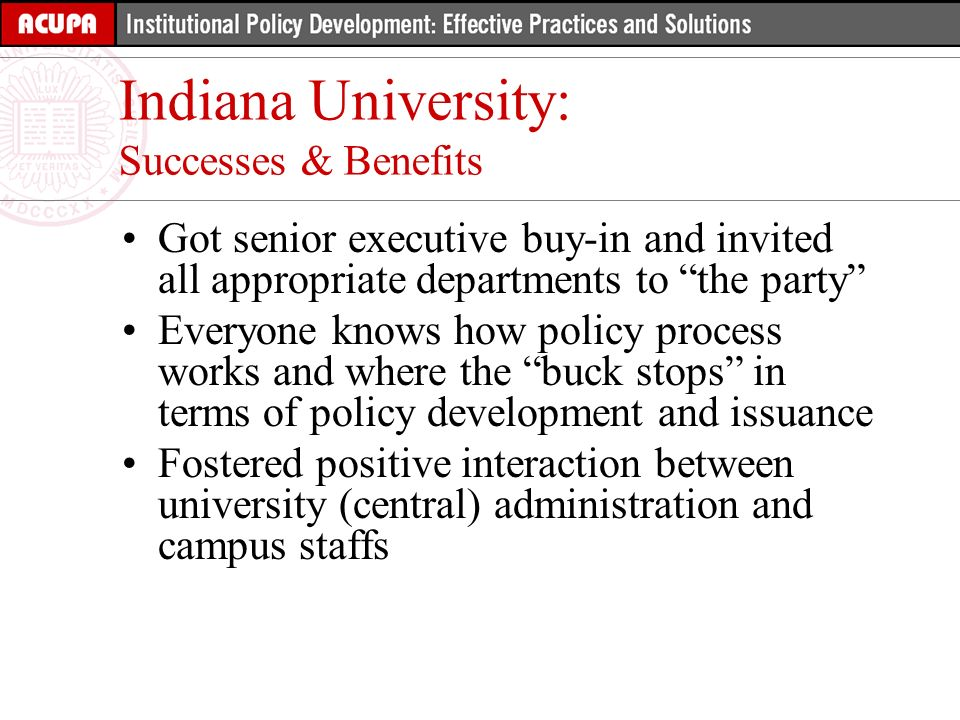 Got senior executive buy-in and invited all appropriate departments to the party Everyone knows how policy process works and where the buck stops in terms of policy development and issuance Fostered positive interaction between university (central) administration and campus staffs Indiana University: Successes & Benefits