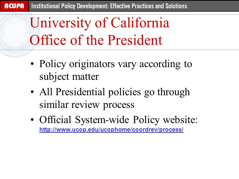 University of California Office of the President Policy originators vary according to subject matter All Presidential policies go through similar review process Official System-wide Policy website: http://www.ucop.edu/ucophome/coordrev/process/ http://www.ucop.edu/ucophome/coordrev/process/