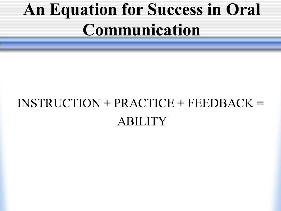 An Equation for Success in Oral Communication INSTRUCTION + PRACTICE + FEEDBACK = ABILITY