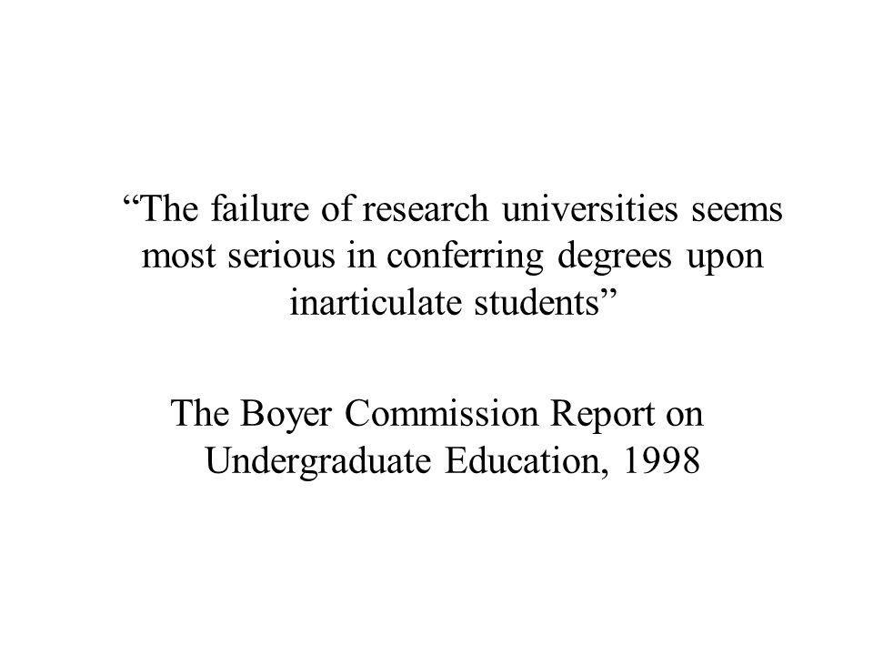 The failure of research universities seems most serious in conferring degrees upon inarticulate students The Boyer Commission Report on Undergraduate Education, 1998