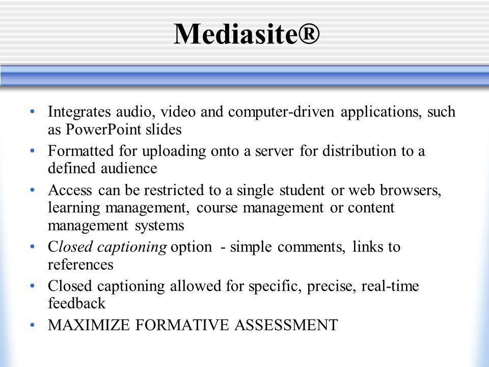 Mediasite® Integrates audio, video and computer-driven applications, such as PowerPoint slides Formatted for uploading onto a server for distribution to a defined audience Access can be restricted to a single student or web browsers, learning management, course management or content management systems Closed captioning option - simple comments, links to references Closed captioning allowed for specific, precise, real-time feedback MAXIMIZE FORMATIVE ASSESSMENT