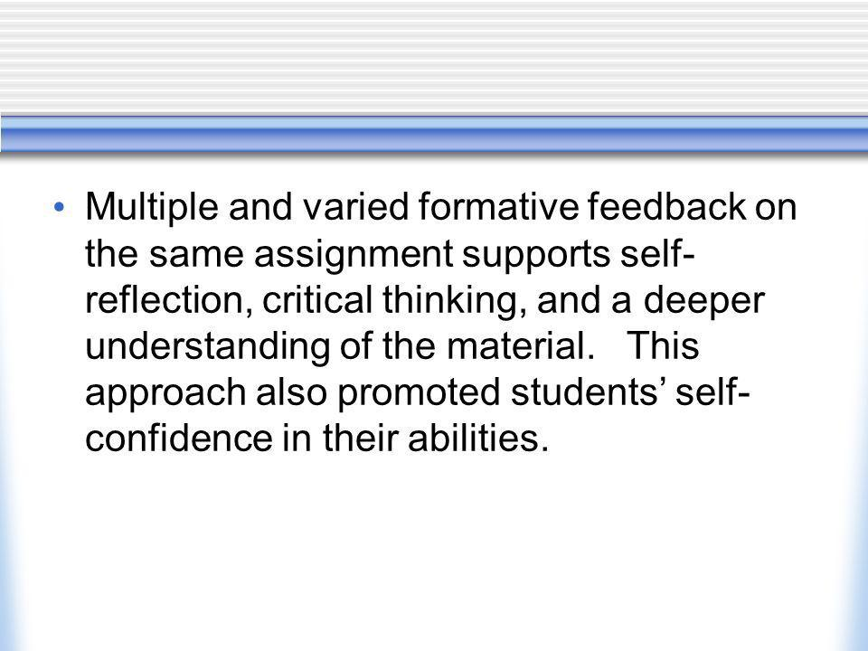 Multiple and varied formative feedback on the same assignment supports self- reflection, critical thinking, and a deeper understanding of the material.