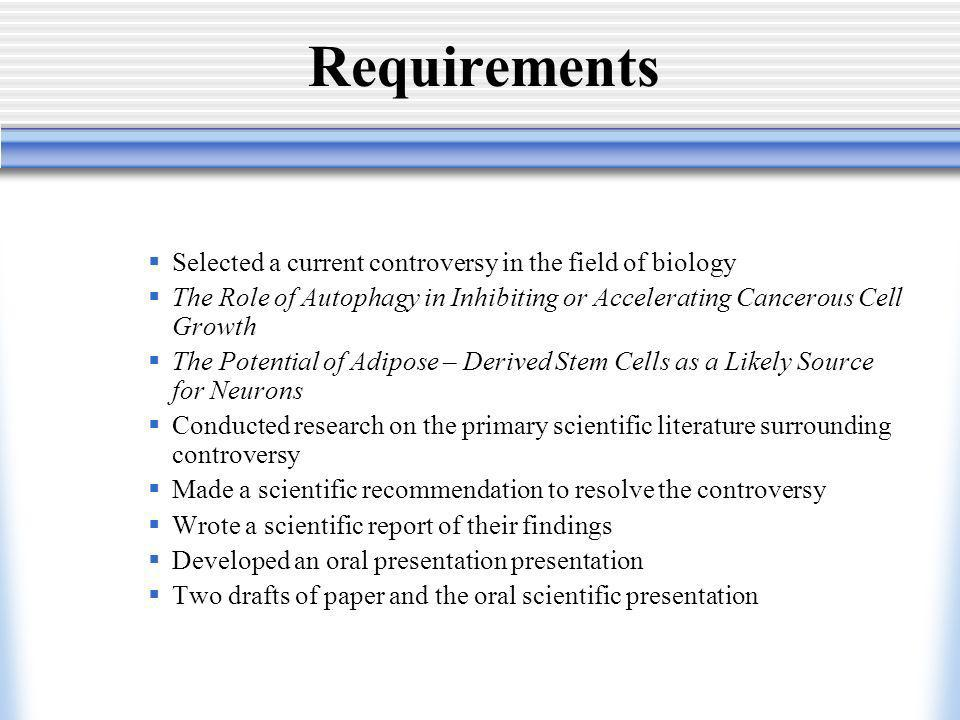 Requirements Selected a current controversy in the field of biology The Role of Autophagy in Inhibiting or Accelerating Cancerous Cell Growth The Potential of Adipose – Derived Stem Cells as a Likely Source for Neurons Conducted research on the primary scientific literature surrounding controversy Made a scientific recommendation to resolve the controversy Wrote a scientific report of their findings Developed an oral presentation presentation Two drafts of paper and the oral scientific presentation