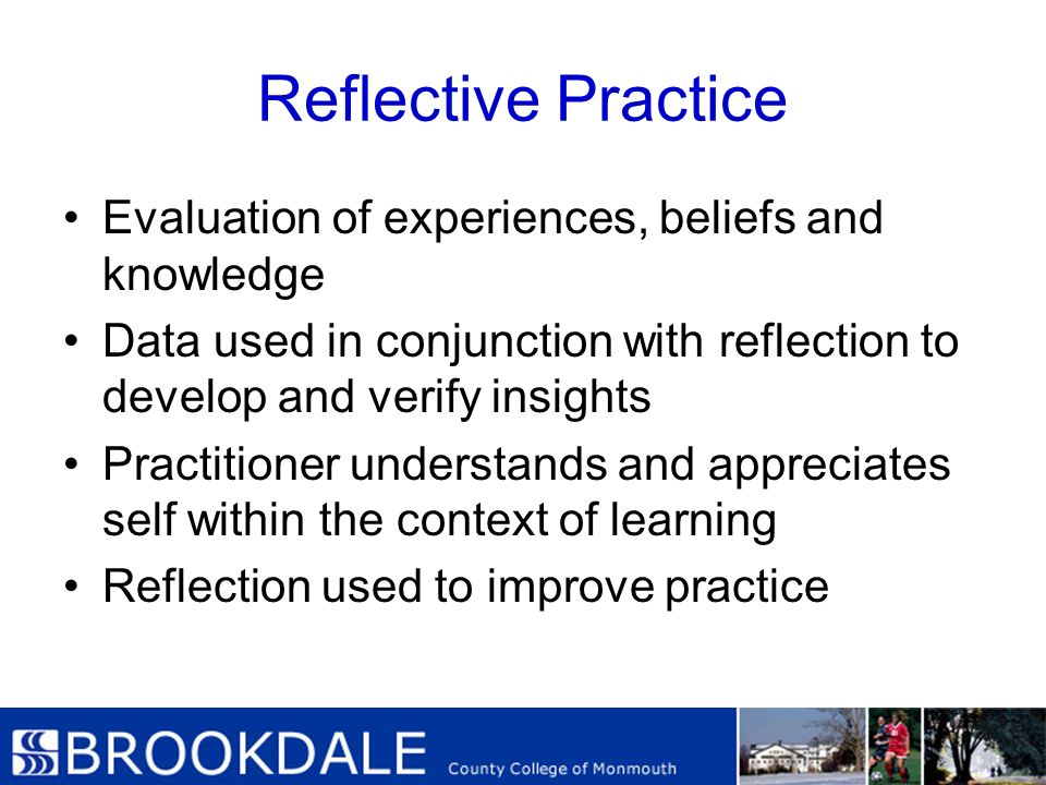 Reflective Practice Evaluation of experiences, beliefs and knowledge Data used in conjunction with reflection to develop and verify insights Practitio