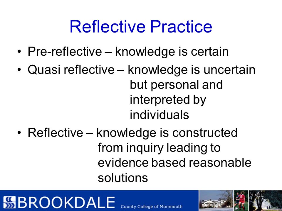 Reflective Practice Pre-reflective – knowledge is certain Quasi reflective – knowledge is uncertain but personal and interpreted by individuals Reflec