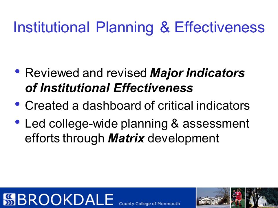 Institutional Planning & Effectiveness Reviewed and revised Major Indicators of Institutional Effectiveness Created a dashboard of critical indicators
