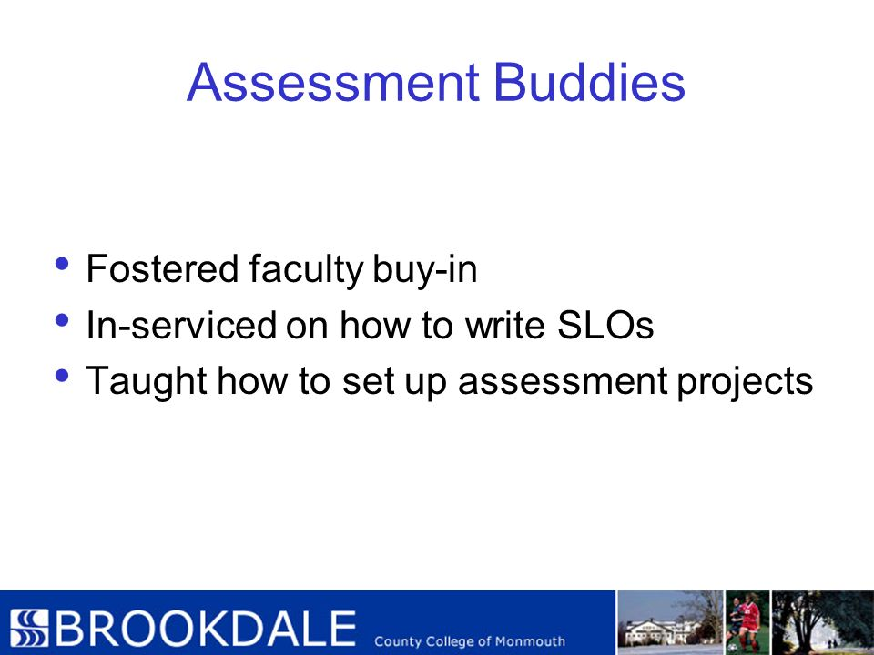 Assessment Buddies Fostered faculty buy-in In-serviced on how to write SLOs Taught how to set up assessment projects