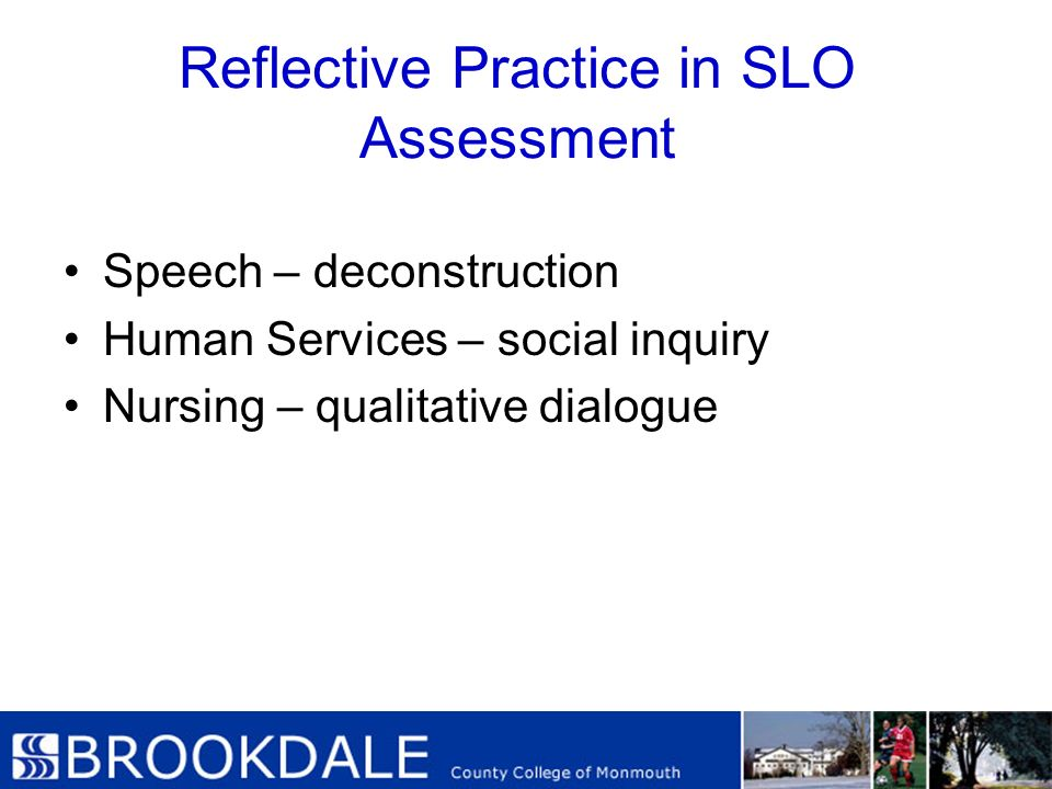 Reflective Practice in SLO Assessment Speech – deconstruction Human Services – social inquiry Nursing – qualitative dialogue