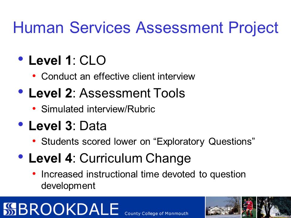 Human Services Assessment Project Level 1: CLO Conduct an effective client interview Level 2: Assessment Tools Simulated interview/Rubric Level 3: Dat