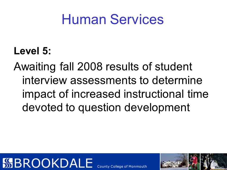 Human Services Level 5: Awaiting fall 2008 results of student interview assessments to determine impact of increased instructional time devoted to que
