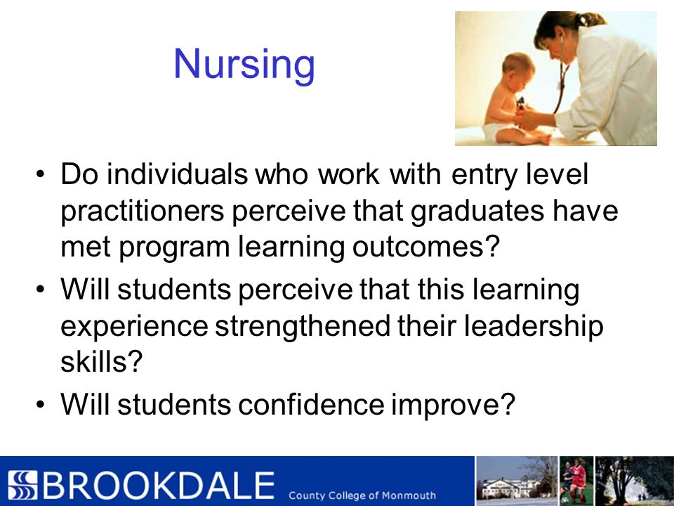 Nursing Do individuals who work with entry level practitioners perceive that graduates have met program learning outcomes? Will students perceive that