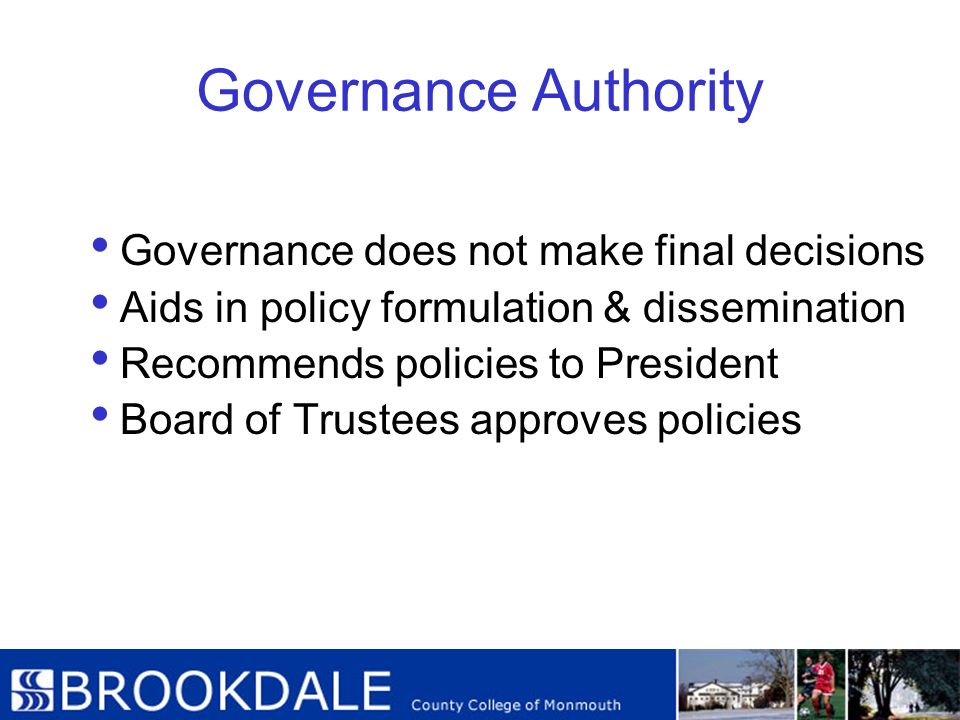 Governance Authority Governance does not make final decisions Aids in policy formulation & dissemination Recommends policies to President Board of Tru