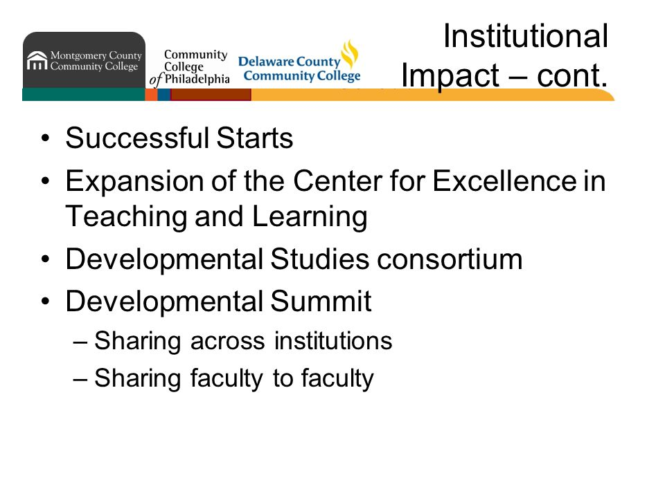 Institutional Impact – cont. Successful Starts Expansion of the Center for Excellence in Teaching and Learning Developmental Studies consortium Develo