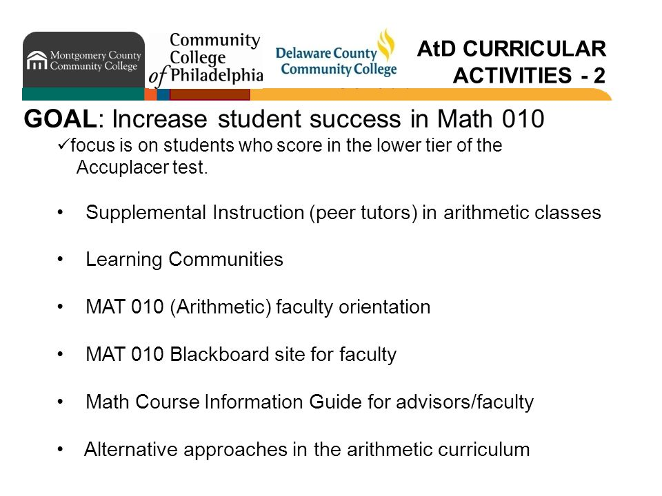 AtD CURRICULAR ACTIVITIES - 2 GOAL: Increase student success in Math 010 focus is on students who score in the lower tier of the Accuplacer test.