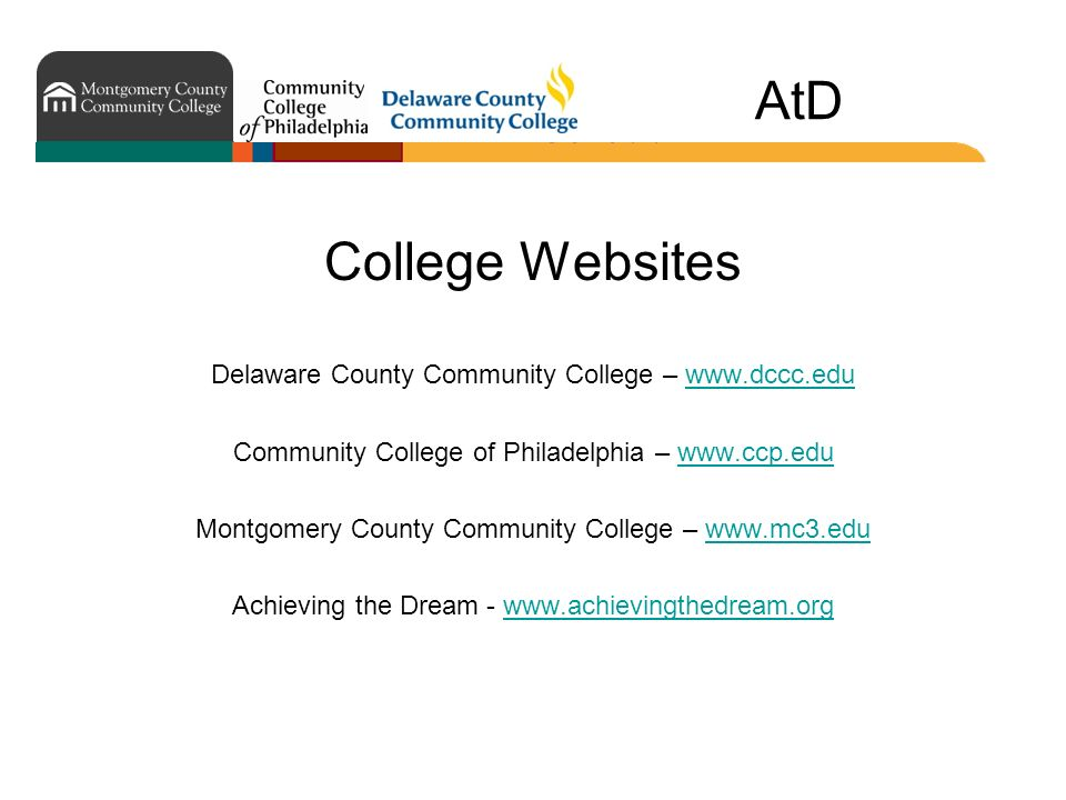 AtD College Websites Delaware County Community College – www.dccc.eduwww.dccc.edu Community College of Philadelphia – www.ccp.eduwww.ccp.edu Montgomery County Community College – www.mc3.eduwww.mc3.edu Achieving the Dream - www.achievingthedream.orgwww.achievingthedream.org
