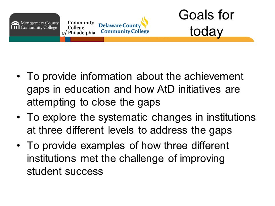 Goals for today To provide information about the achievement gaps in education and how AtD initiatives are attempting to close the gaps To explore the systematic changes in institutions at three different levels to address the gaps To provide examples of how three different institutions met the challenge of improving student success