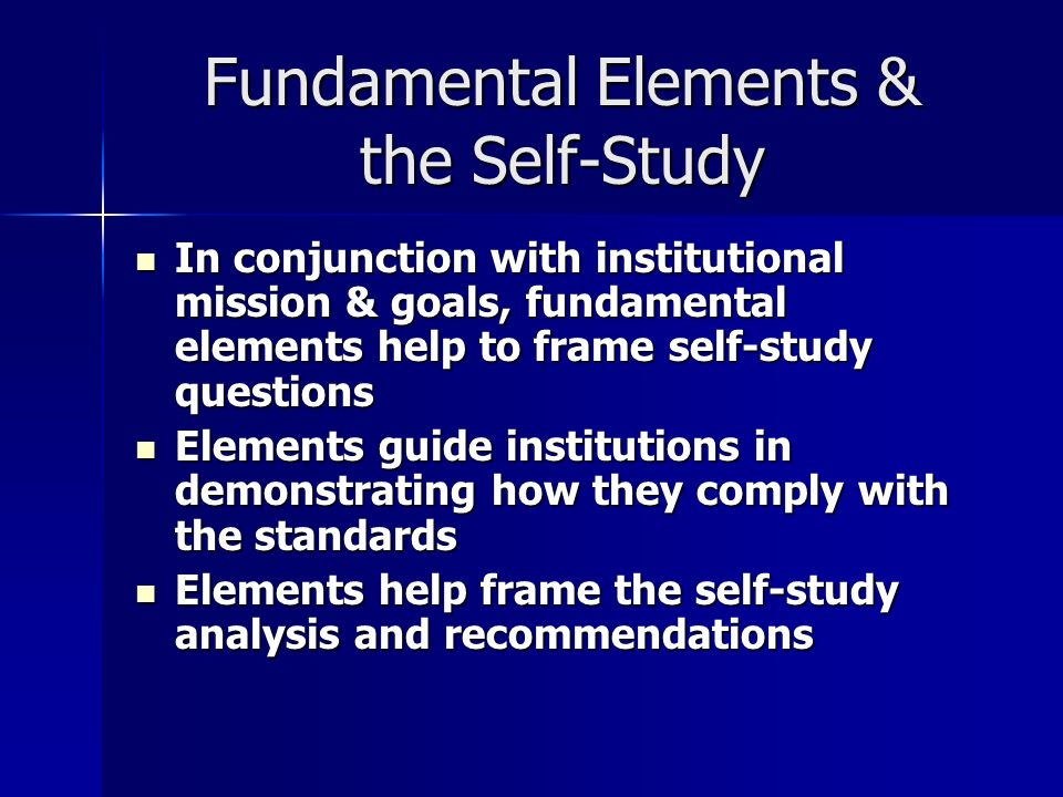 Fundamental Elements & the Self-Study In conjunction with institutional mission & goals, fundamental elements help to frame self-study questions In conjunction with institutional mission & goals, fundamental elements help to frame self-study questions Elements guide institutions in demonstrating how they comply with the standards Elements guide institutions in demonstrating how they comply with the standards Elements help frame the self-study analysis and recommendations Elements help frame the self-study analysis and recommendations