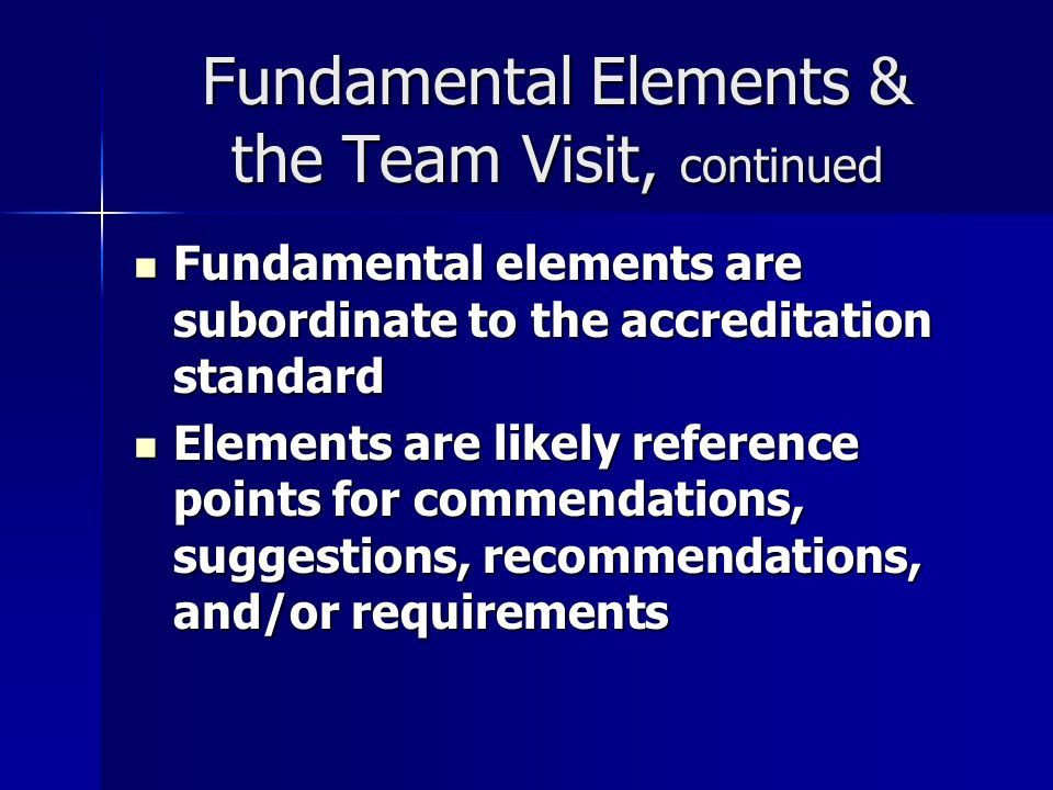 Fundamental Elements & the Team Visit, continued Fundamental elements are subordinate to the accreditation standard Fundamental elements are subordinate to the accreditation standard Elements are likely reference points for commendations, suggestions, recommendations, and/or requirements Elements are likely reference points for commendations, suggestions, recommendations, and/or requirements