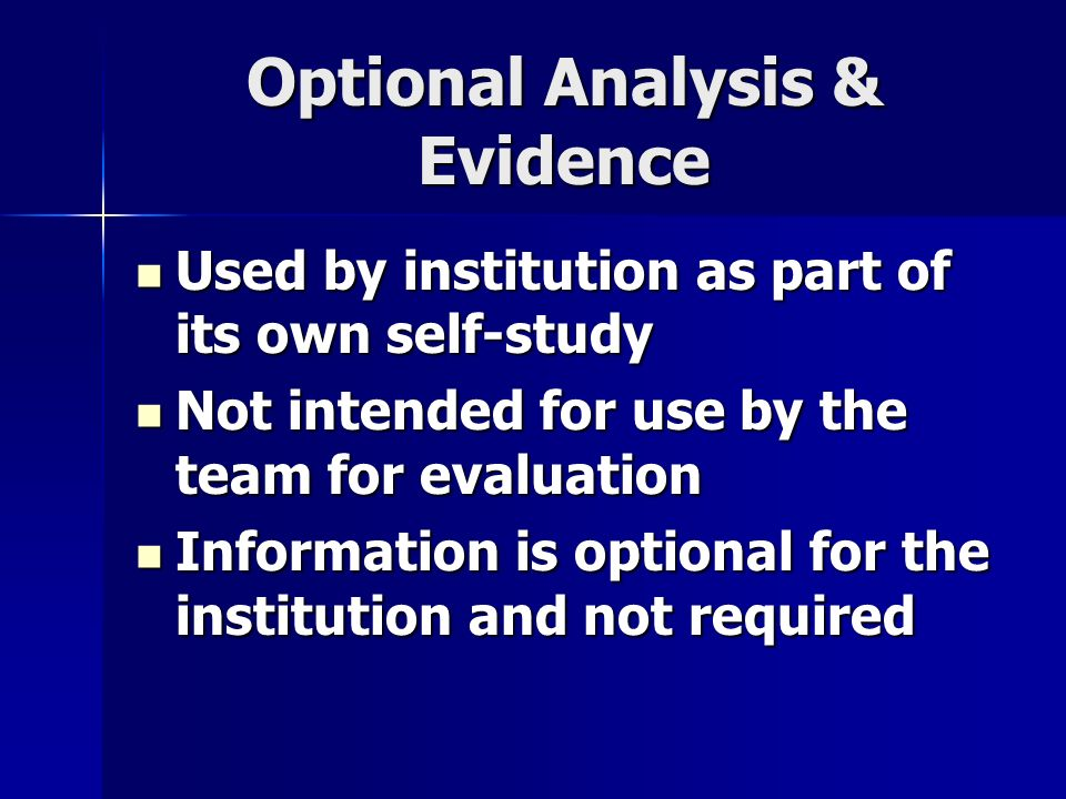 Optional Analysis & Evidence Used by institution as part of its own self-study Used by institution as part of its own self-study Not intended for use by the team for evaluation Not intended for use by the team for evaluation Information is optional for the institution and not required Information is optional for the institution and not required