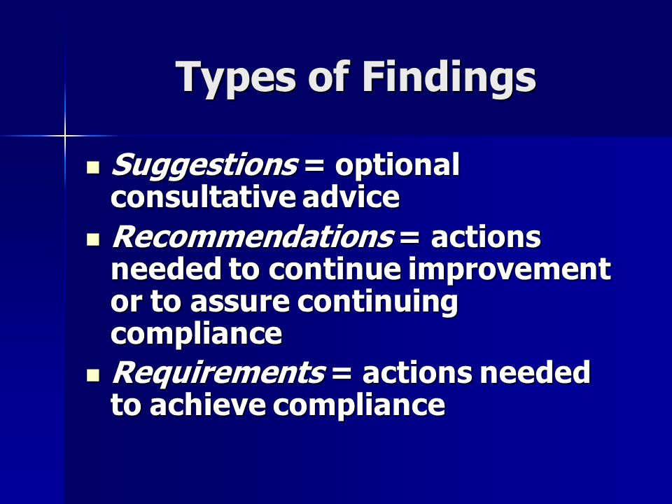 Types of Findings Suggestions = optional consultative advice Suggestions = optional consultative advice Recommendations = actions needed to continue improvement or to assure continuing compliance Recommendations = actions needed to continue improvement or to assure continuing compliance Requirements = actions needed to achieve compliance Requirements = actions needed to achieve compliance