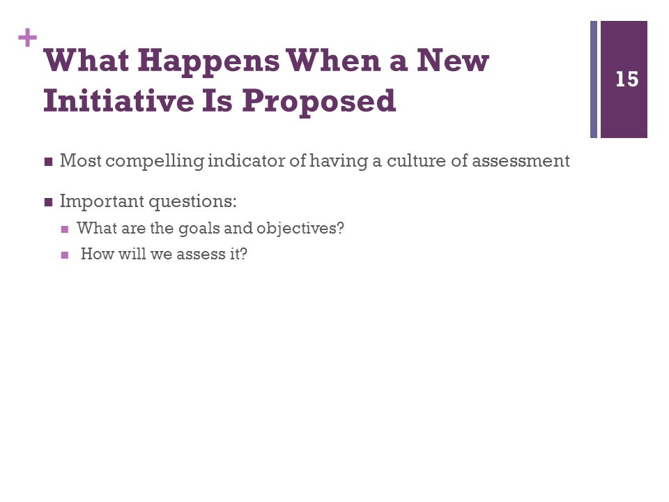 + What Happens When a New Initiative Is Proposed Most compelling indicator of having a culture of assessment Important questions: What are the goals and objectives.