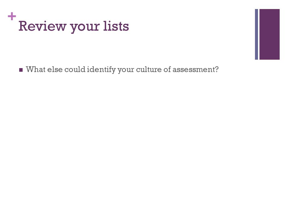 + Review your lists What else could identify your culture of assessment?