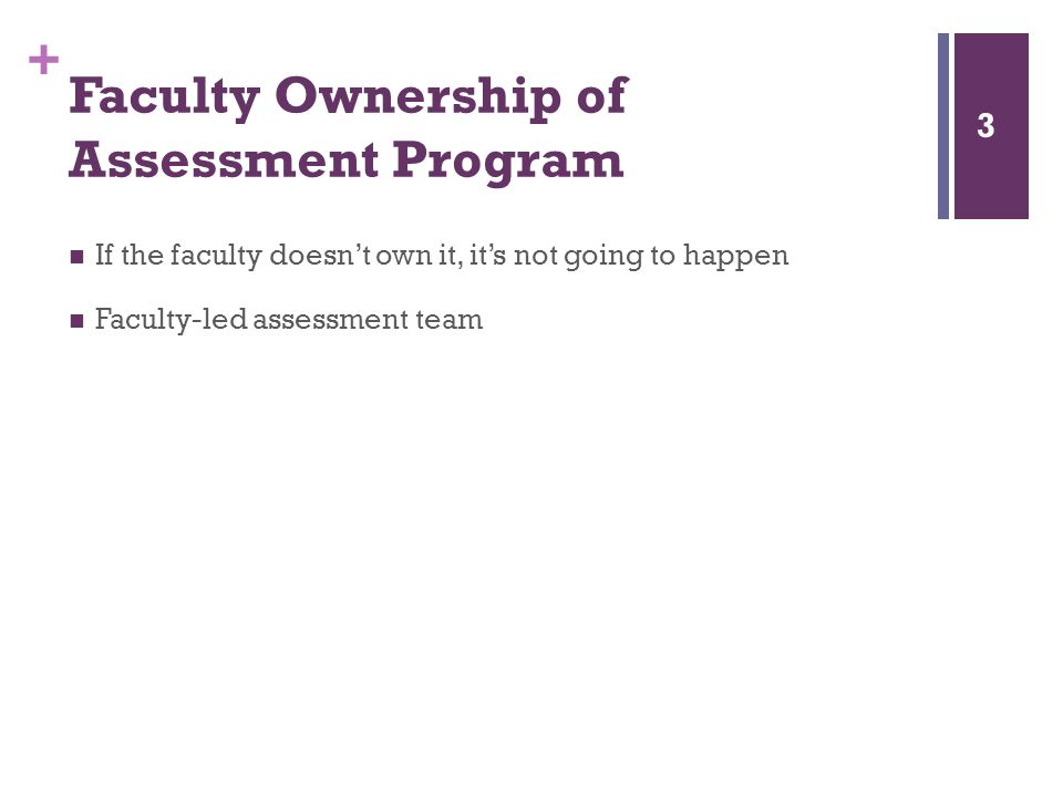+ Faculty Ownership of Assessment Program If the faculty doesnt own it, its not going to happen Faculty-led assessment team 3
