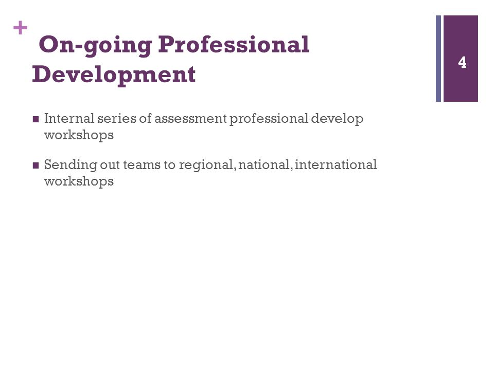+ On-going Professional Development Internal series of assessment professional develop workshops Sending out teams to regional, national, international workshops 4