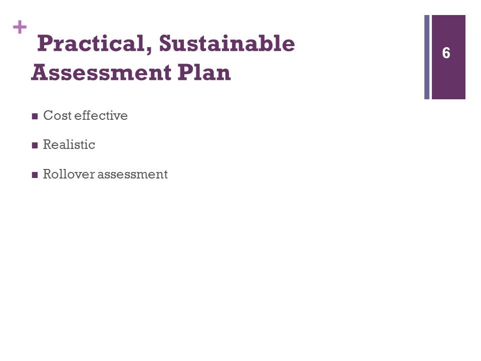 + Practical, Sustainable Assessment Plan Cost effective Realistic Rollover assessment 6