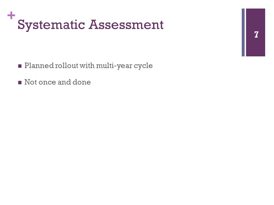+ Systematic Assessment Planned rollout with multi-year cycle Not once and done 7
