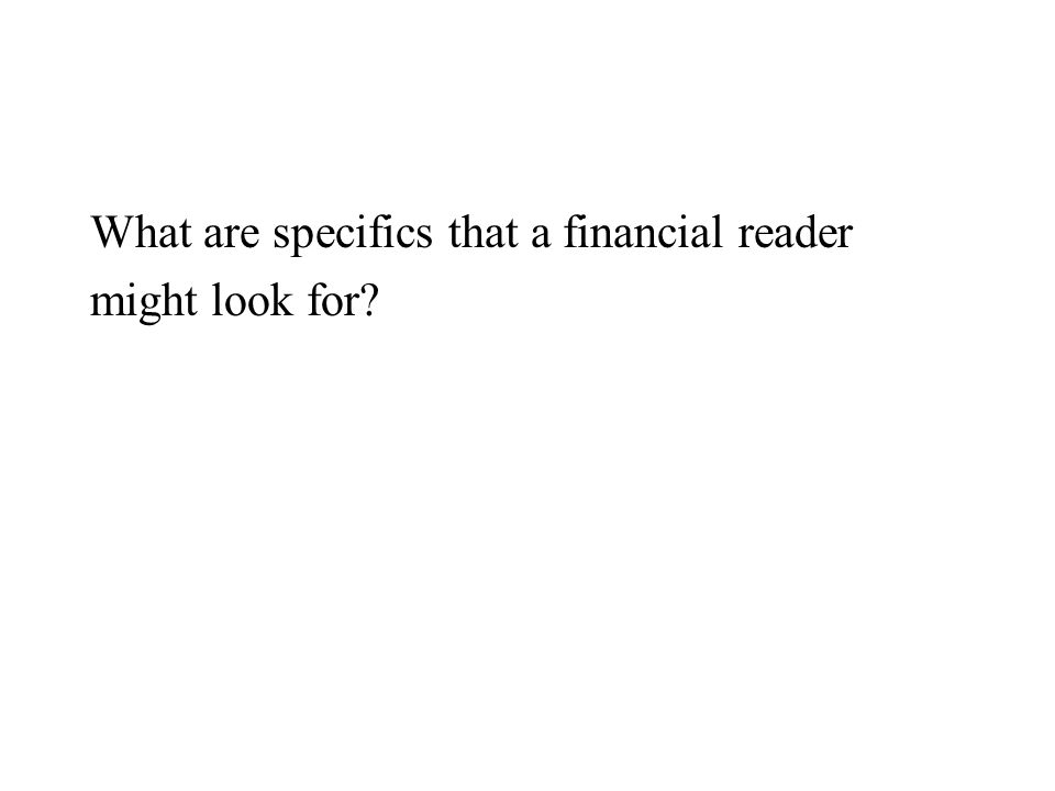 What are specifics that a financial reader might look for?
