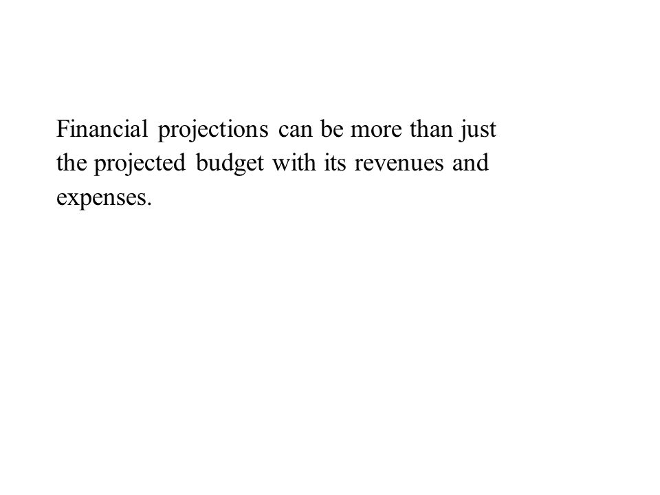 Financial projections can be more than just the projected budget with its revenues and expenses.