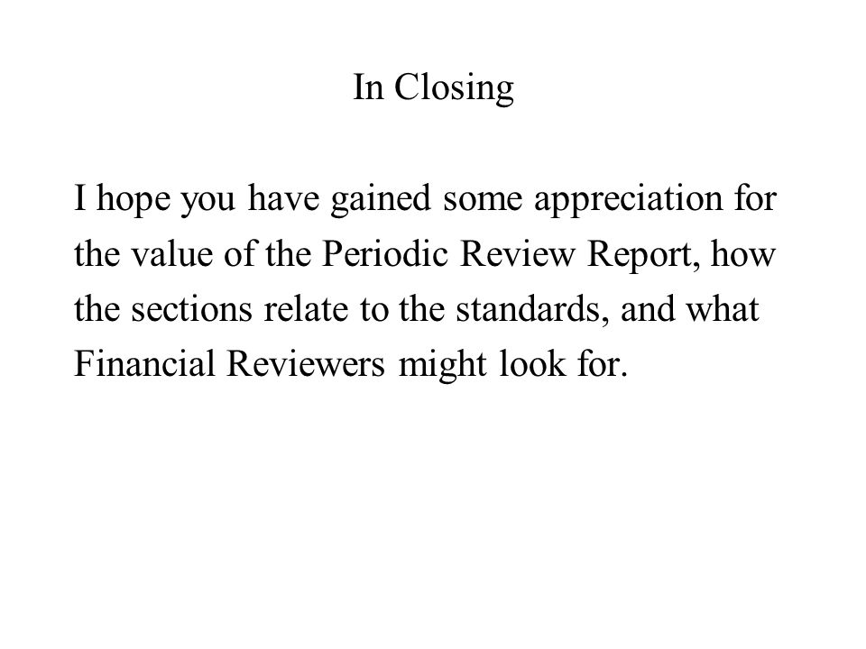 In Closing I hope you have gained some appreciation for the value of the Periodic Review Report, how the sections relate to the standards, and what Fi