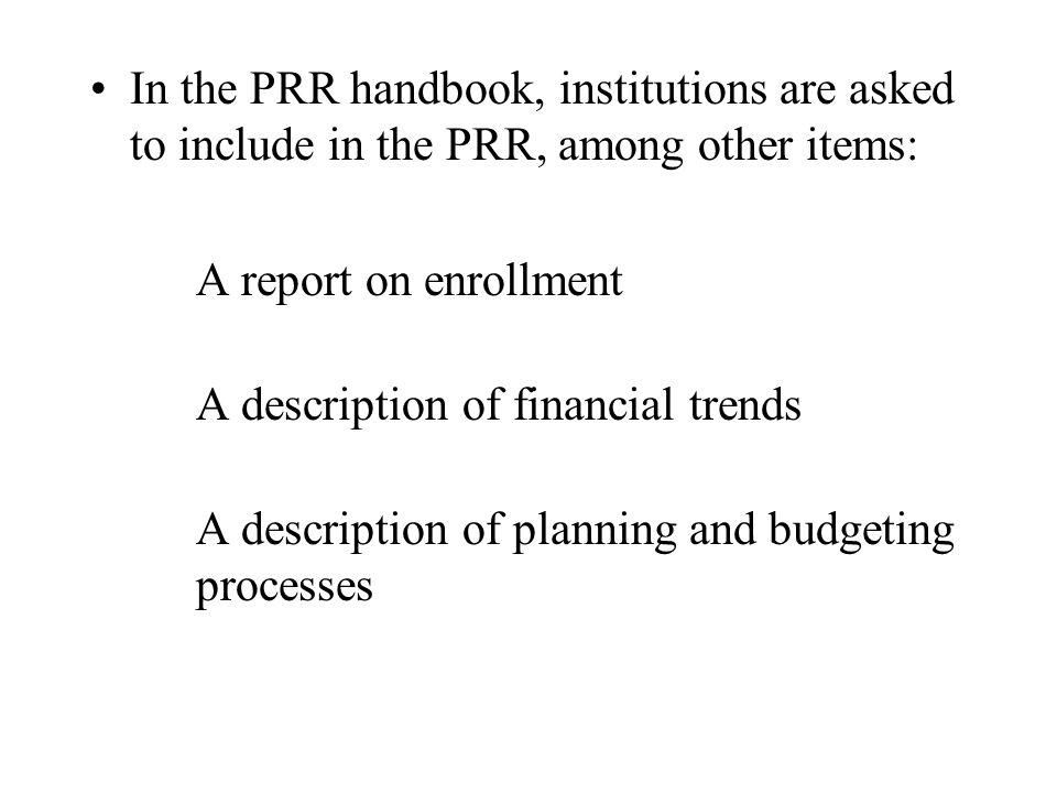 In the PRR handbook, institutions are asked to include in the PRR, among other items: A report on enrollment A description of financial trends A descr