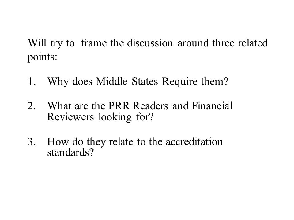 Will try to frame the discussion around three related points: 1.Why does Middle States Require them? 2.What are the PRR Readers and Financial Reviewer