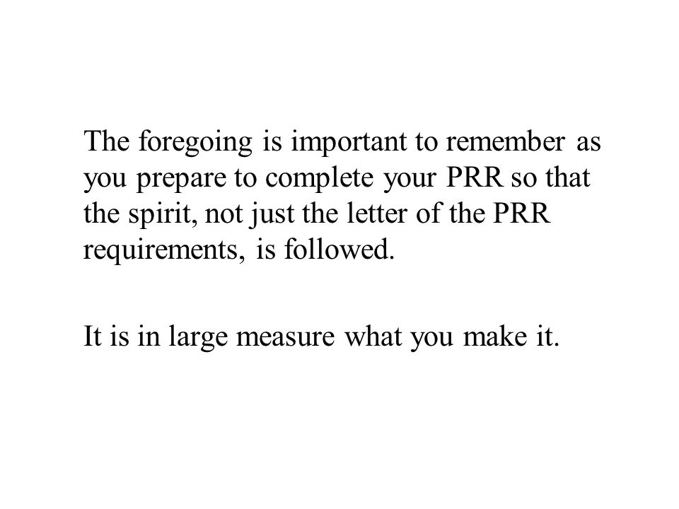 The foregoing is important to remember as you prepare to complete your PRR so that the spirit, not just the letter of the PRR requirements, is followe