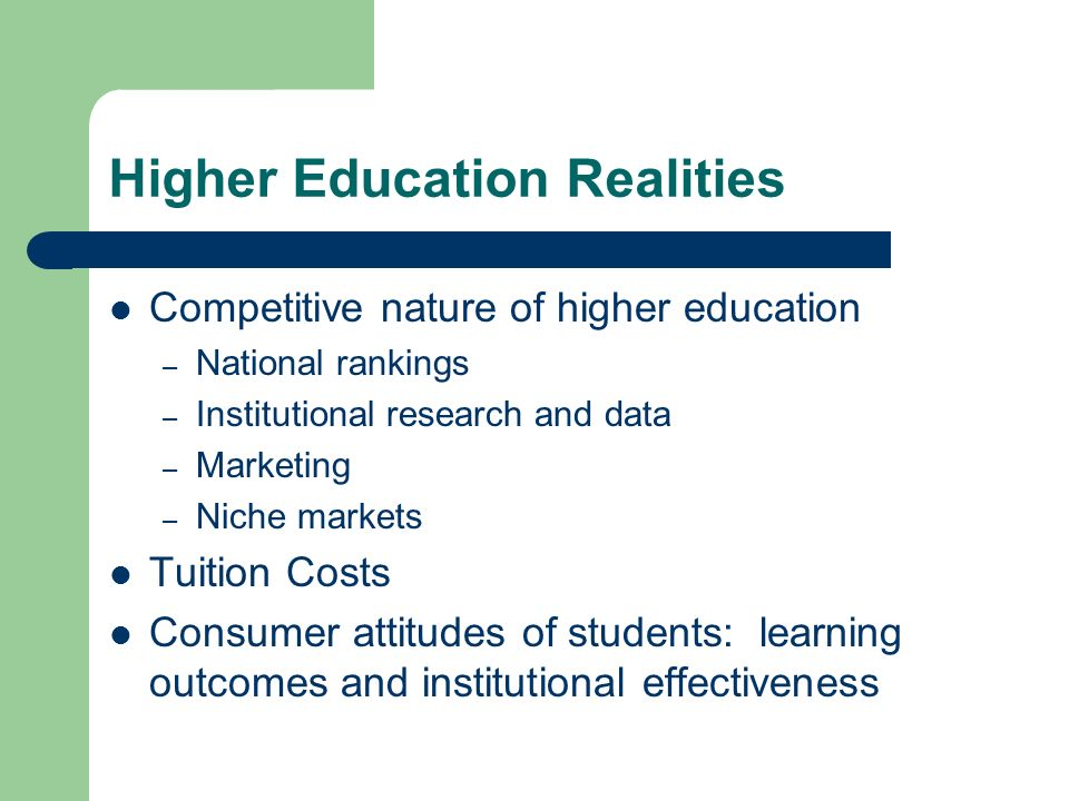 Higher Education Realities Competitive nature of higher education – National rankings – Institutional research and data – Marketing – Niche markets Tuition Costs Consumer attitudes of students: learning outcomes and institutional effectiveness
