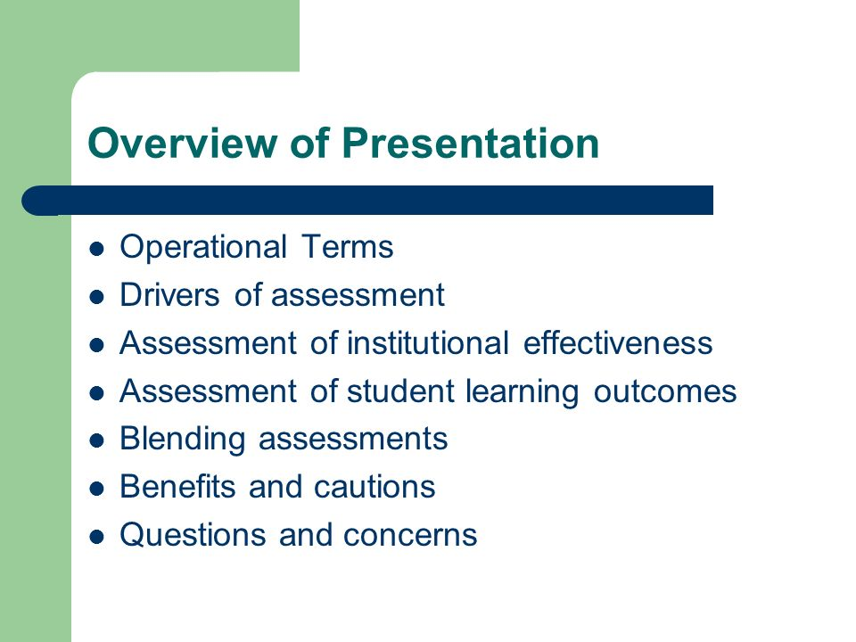 Overview of Presentation Operational Terms Drivers of assessment Assessment of institutional effectiveness Assessment of student learning outcomes Blending assessments Benefits and cautions Questions and concerns