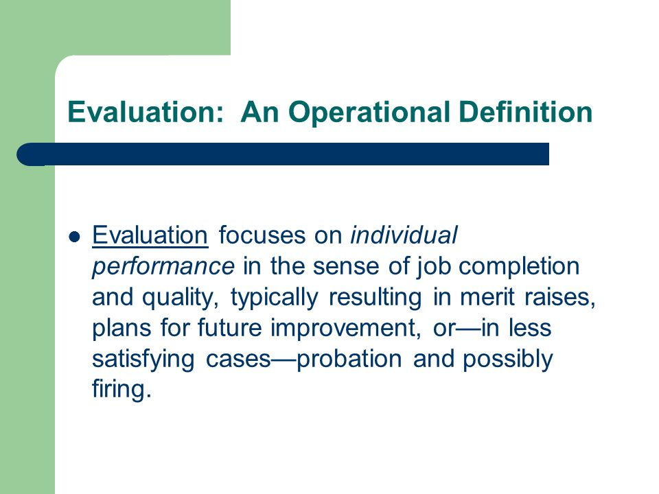 Evaluation: An Operational Definition Evaluation focuses on individual performance in the sense of job completion and quality, typically resulting in merit raises, plans for future improvement, orin less satisfying casesprobation and possibly firing.